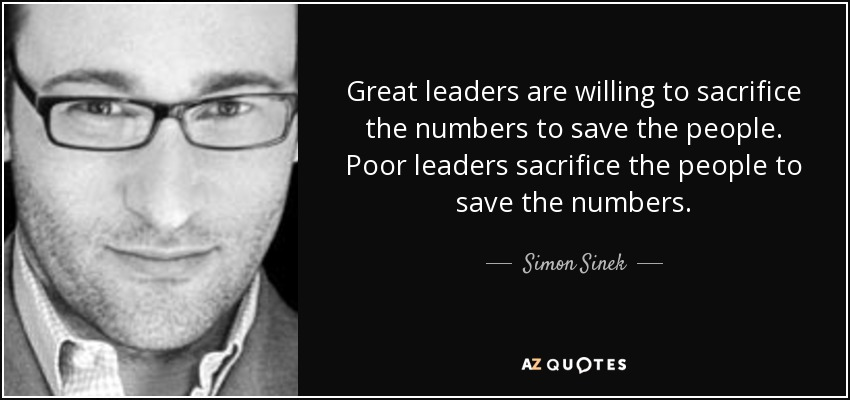 Great leaders are willing to sacrifice the numbers to save the people. Poor leaders sacrifice the people to save the numbers. - Simon Sinek