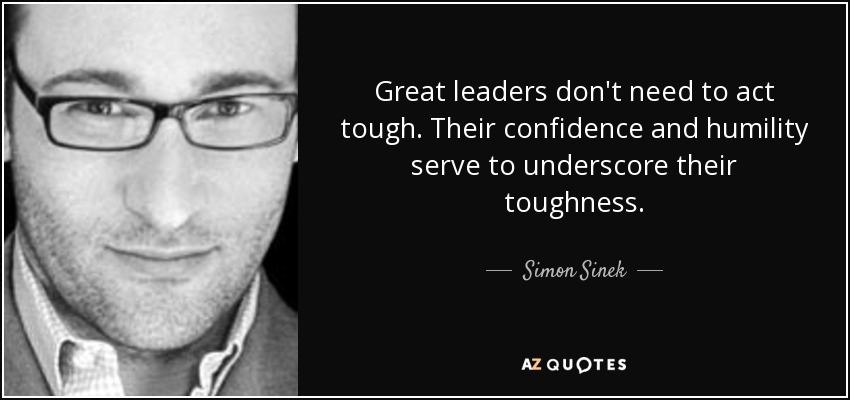 Great leaders don't need to act tough. Their confidence and humility serve to underscore their toughness. - Simon Sinek