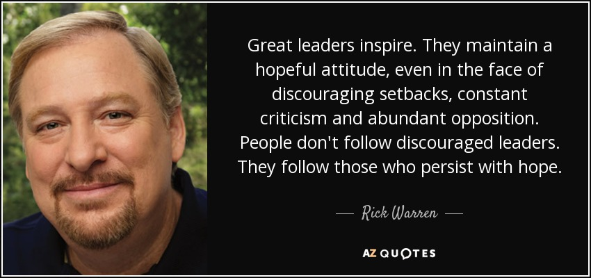 Great leaders inspire. They maintain a hopeful attitude, even in the face of discouraging setbacks, constant criticism and abundant opposition. People don't follow discouraged leaders. They follow those who persist with hope. - Rick Warren