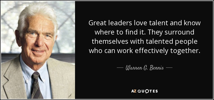 Great leaders love talent and know where to find it. They surround themselves with talented people who can work effectively together. - Warren G. Bennis