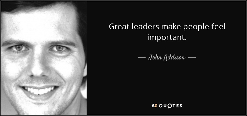 Quotes About Great Leaders Best John Addison Quote Great Leaders Make People Feel Important.