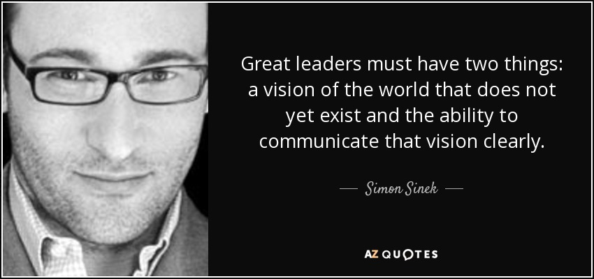 Simon Sinek quote: Great leaders must have two things: a vision of ...