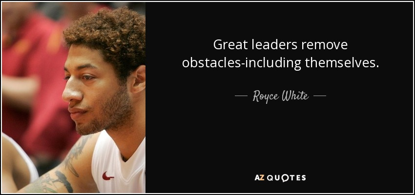 Great leaders remove obstacles-including themselves. - Royce White