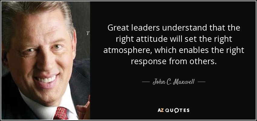 Great leaders understand that the right attitude will set the right atmosphere, which enables the right response from others. - John C. Maxwell