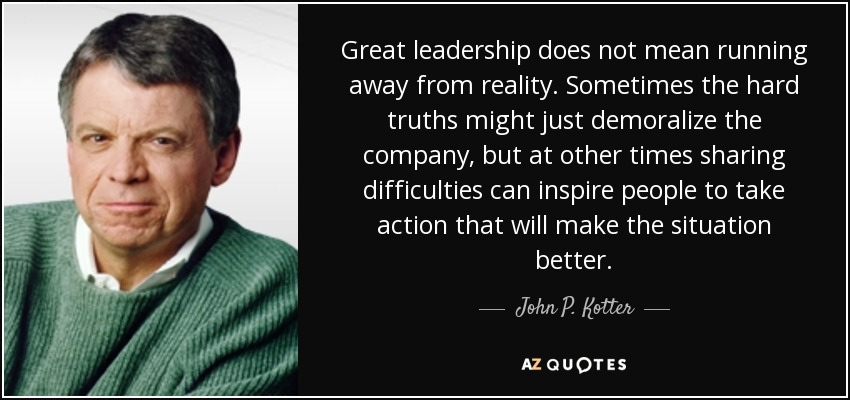 Great leadership does not mean running away from reality. Sometimes the hard truths might just demoralize the company, but at other times sharing difficulties can inspire people to take action that will make the situation better. - John P. Kotter