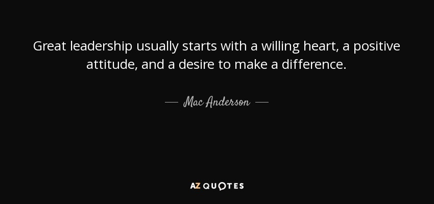 Great leadership usually starts with a willing heart, a positive attitude, and a desire to make a difference. - Mac Anderson