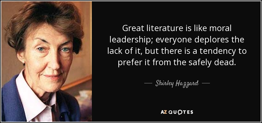 Great literature is like moral leadership; everyone deplores the lack of it, but there is a tendency to prefer it from the safely dead. - Shirley Hazzard