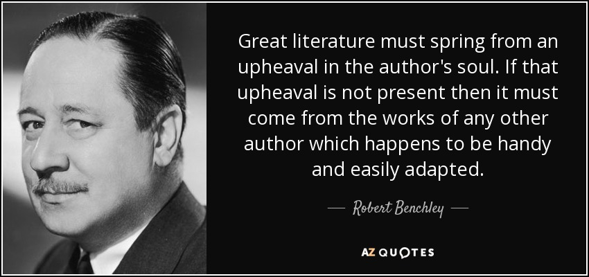 Great literature must spring from an upheaval in the author's soul. If that upheaval is not present then it must come from the works of any other author which happens to be handy and easily adapted. - Robert Benchley