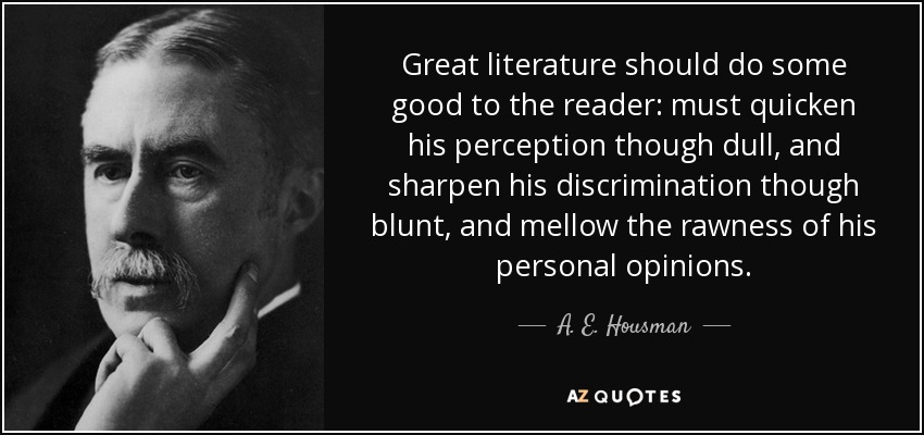 Great literature should do some good to the reader: must quicken his perception though dull, and sharpen his discrimination though blunt, and mellow the rawness of his personal opinions. - A. E. Housman