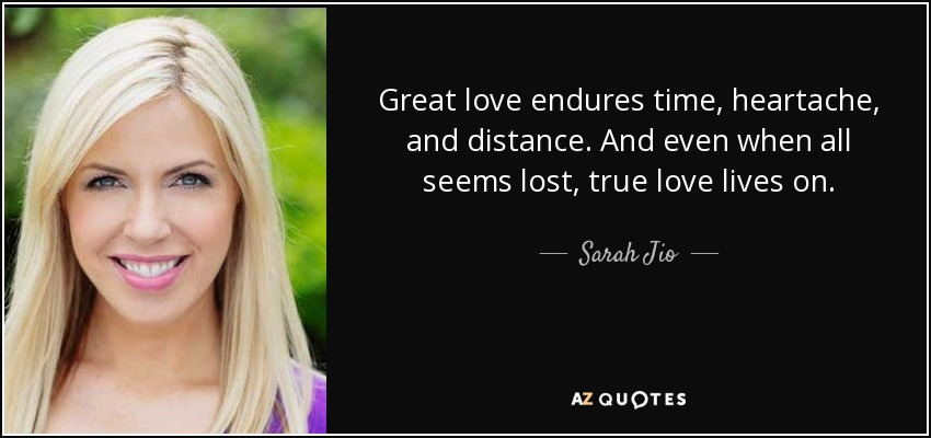 Great love endures time, heartache, and distance. And even when all seems lost, true love lives on. - Sarah Jio