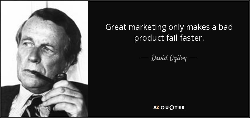 Great marketing only makes a bad product fail faster. - David Ogilvy