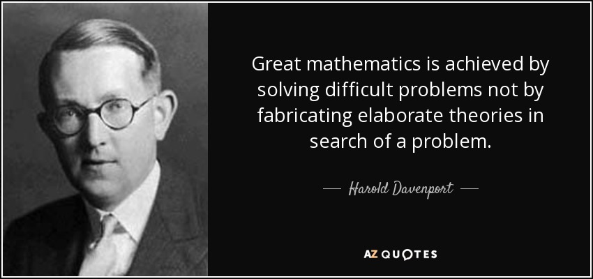 Great mathematics is achieved by solving difficult problems not by fabricating elaborate theories in search of a problem. - Harold Davenport