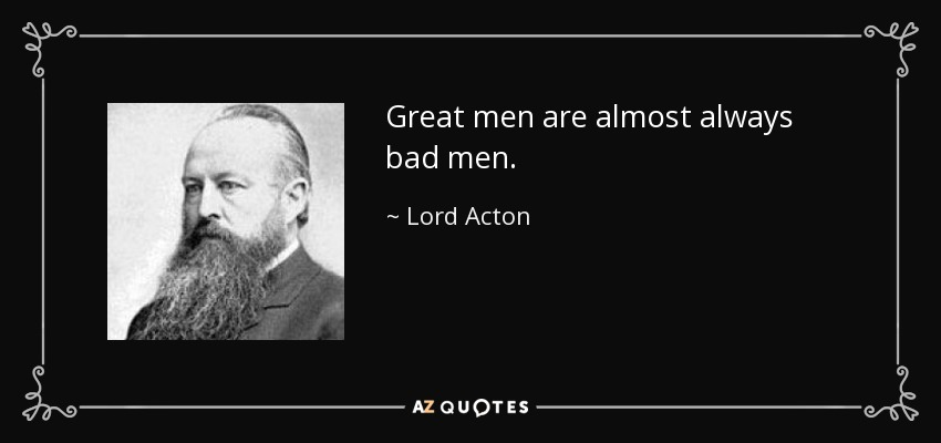 Great men are almost always bad men. - Lord Acton