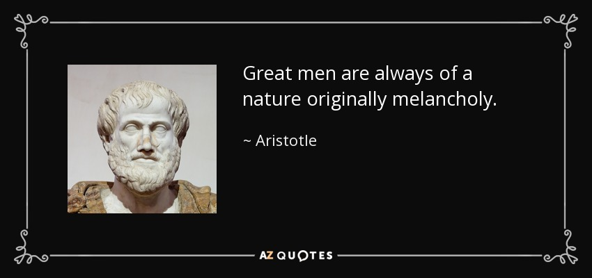 Great men are always of a nature originally melancholy. - Aristotle