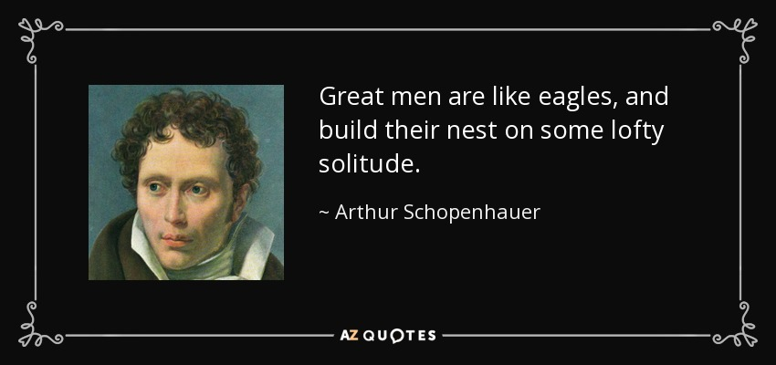 Great men are like eagles, and build their nest on some lofty solitude. - Arthur Schopenhauer