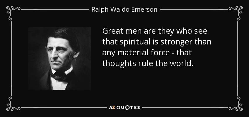 Great men are they who see that spiritual is stronger than any material force - that thoughts rule the world. - Ralph Waldo Emerson