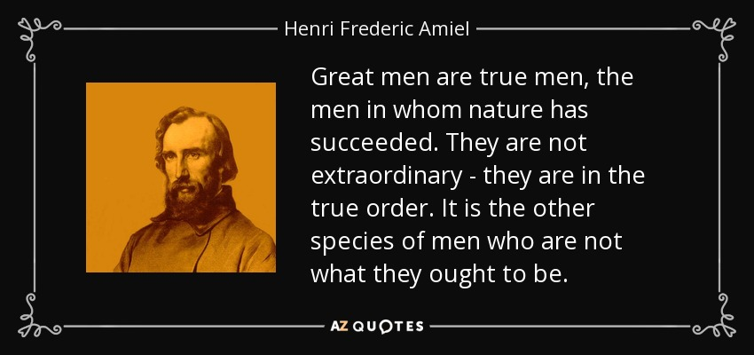Great men are true men, the men in whom nature has succeeded. They are not extraordinary - they are in the true order. It is the other species of men who are not what they ought to be. - Henri Frederic Amiel