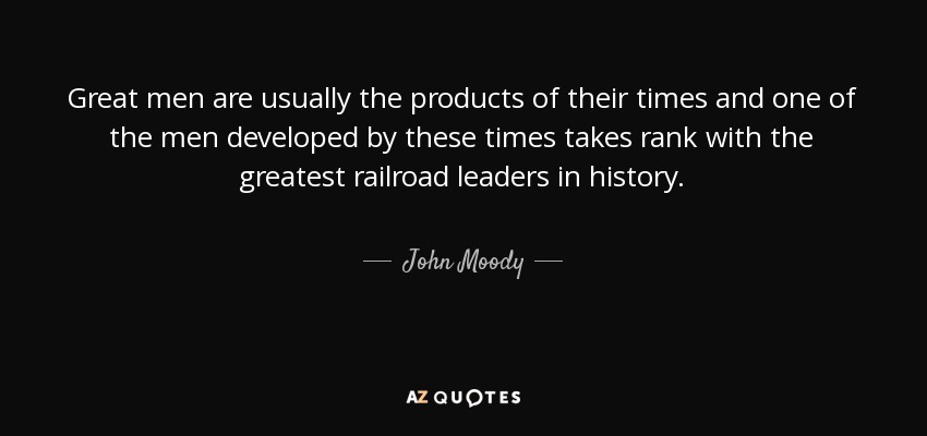 Great men are usually the products of their times and one of the men developed by these times takes rank with the greatest railroad leaders in history. - John Moody