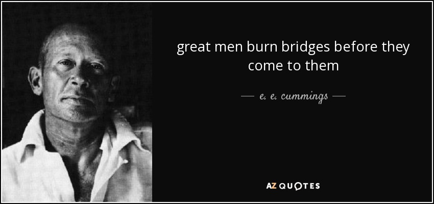 great men burn bridges before they come to them - e. e. cummings