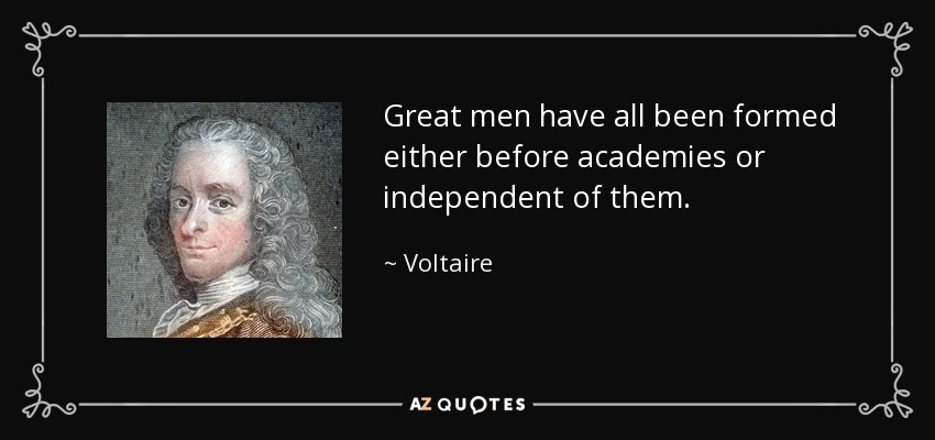Great men have all been formed either before academies or independent of them. - Voltaire