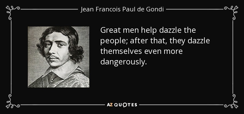 Great men help dazzle the people; after that, they dazzle themselves even more dangerously. - Jean Francois Paul de Gondi