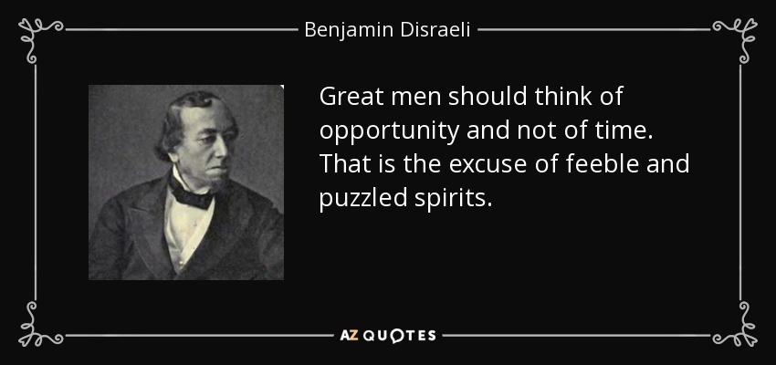 Great men should think of opportunity and not of time. That is the excuse of feeble and puzzled spirits. - Benjamin Disraeli