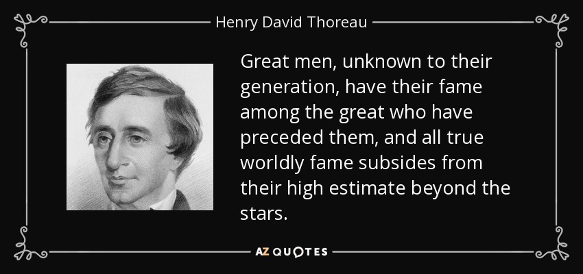 Great men, unknown to their generation, have their fame among the great who have preceded them, and all true worldly fame subsides from their high estimate beyond the stars. - Henry David Thoreau