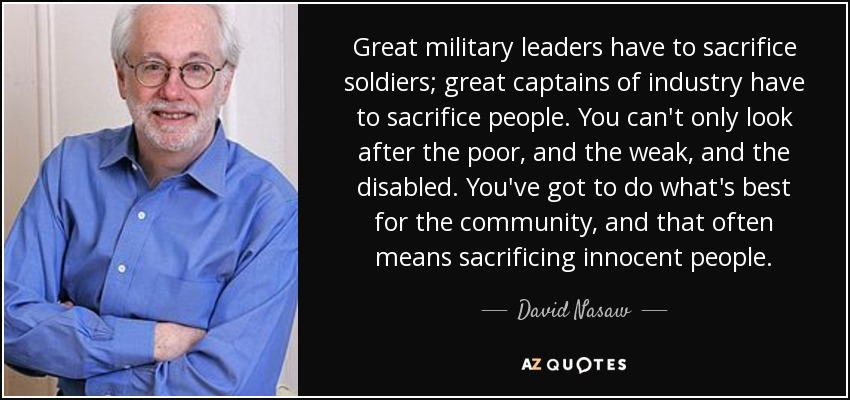 Great military leaders have to sacrifice soldiers; great captains of industry have to sacrifice people. You can't only look after the poor, and the weak, and the disabled. You've got to do what's best for the community, and that often means sacrificing innocent people. - David Nasaw