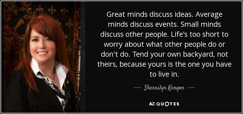 Great minds discuss ideas. Average minds discuss events. Small minds discuss other people. Life's too short to worry about what other people do or don't do. Tend your own backyard, not theirs, because yours is the one you have to live in. - Sherrilyn Kenyon