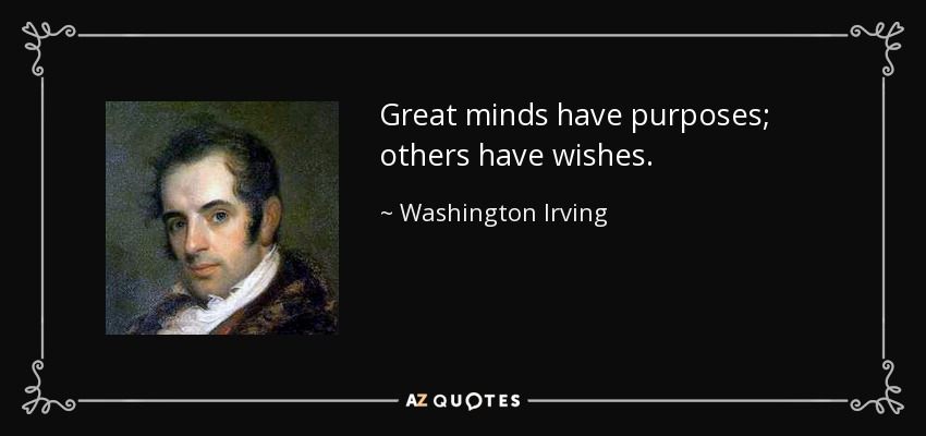 Great minds have purposes; others have wishes. - Washington Irving