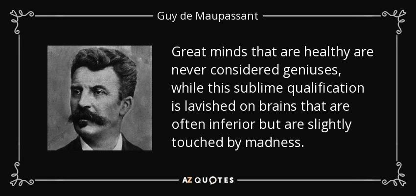 Great minds that are healthy are never considered geniuses, while this sublime qualification is lavished on brains that are often inferior but are slightly touched by madness. - Guy de Maupassant