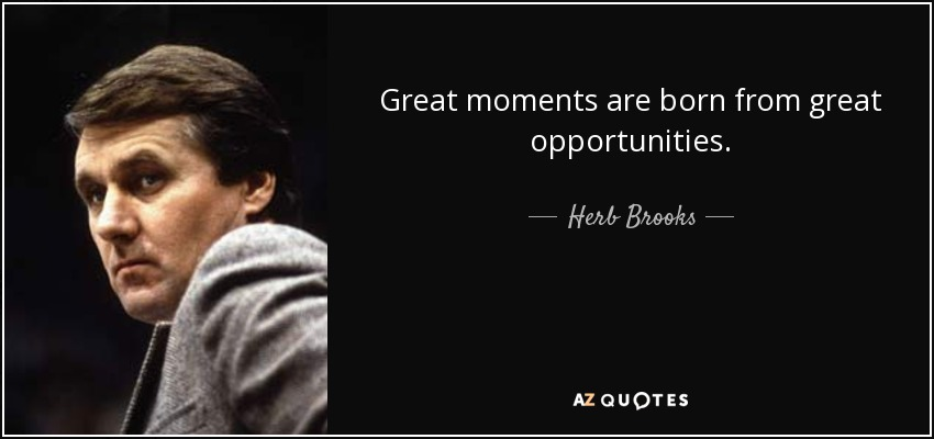 Great moments are born from great opportunities. - Herb Brooks