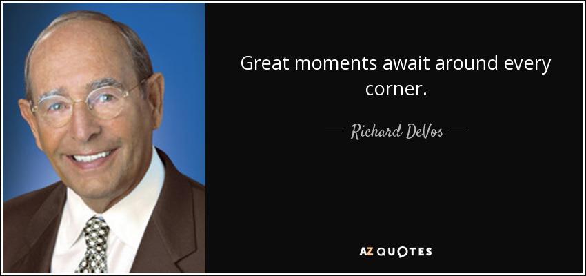 Great moments await around every corner. - Richard DeVos