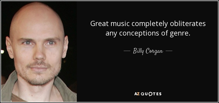 Great music completely obliterates any conceptions of genre. - Billy Corgan