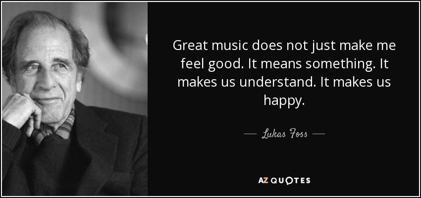 Great music does not just make me feel good. It means something. It makes us understand. It makes us happy. - Lukas Foss
