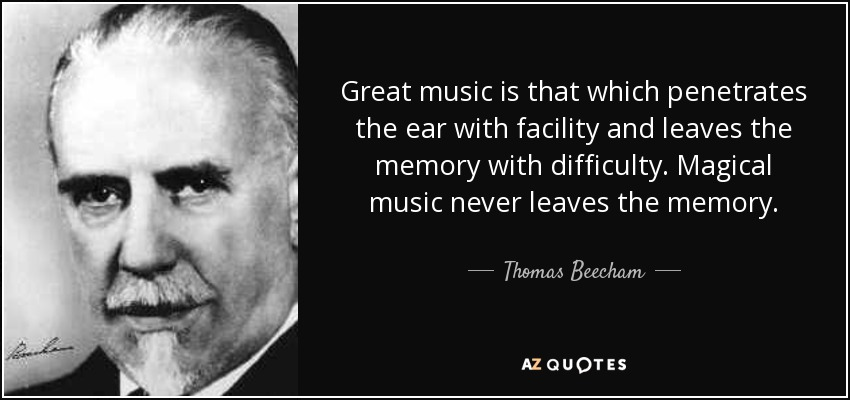 Great music is that which penetrates the ear with facility and leaves the memory with difficulty. Magical music never leaves the memory. - Thomas Beecham