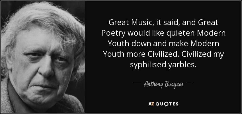 Great Music, it said, and Great Poetry would like quieten Modern Youth down and make Modern Youth more Civilized. Civilized my syphilised yarbles. - Anthony Burgess