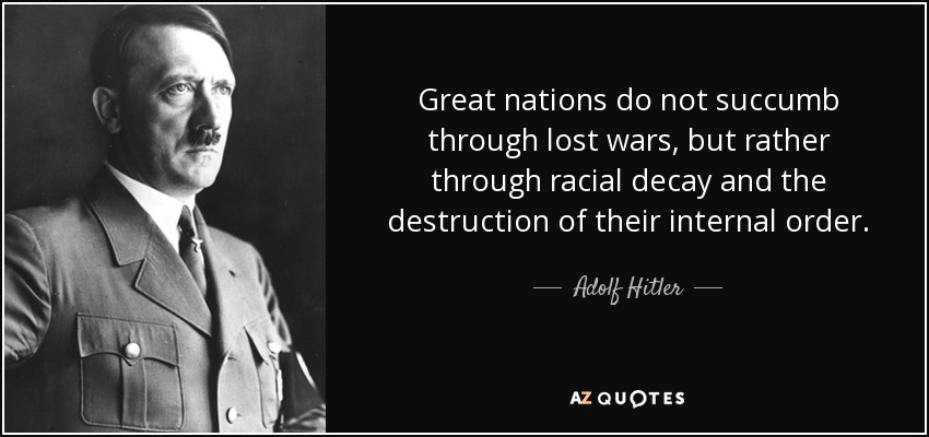 Great nations do not succumb through lost wars, but rather through racial decay and the destruction of their internal order. - Adolf Hitler