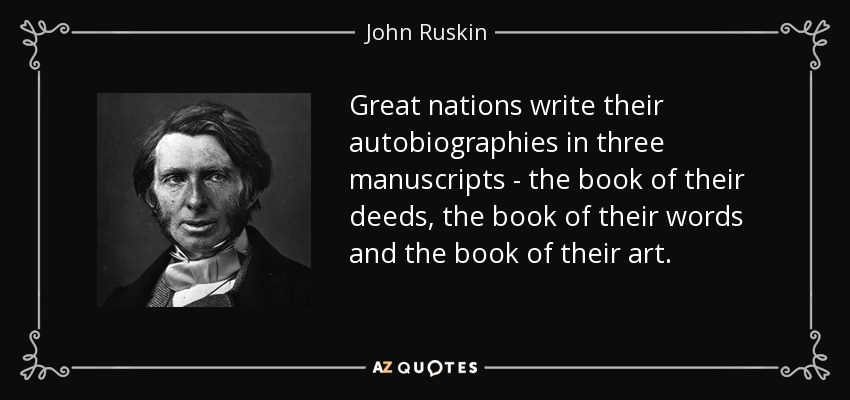 Great nations write their autobiographies in three manuscripts - the book of their deeds, the book of their words and the book of their art. - John Ruskin