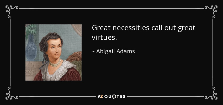Great necessities call out great virtues. - Abigail Adams