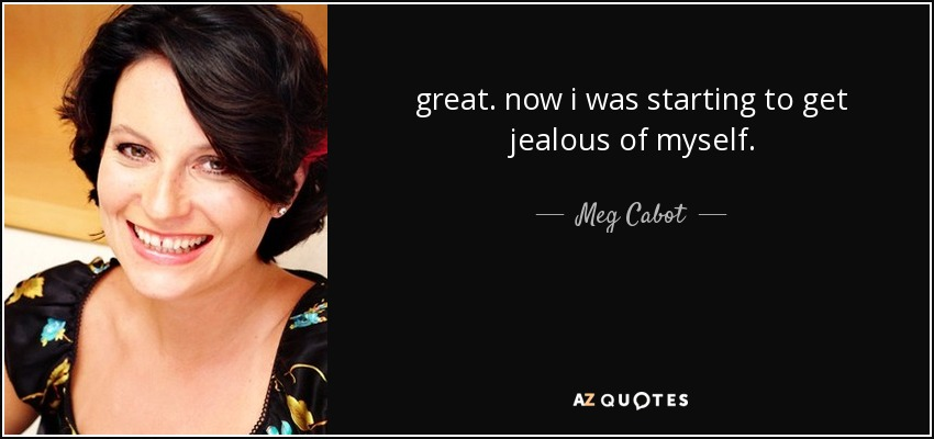 great. now i was starting to get jealous of myself. - Meg Cabot