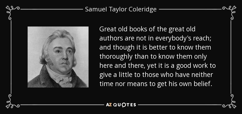 Great old books of the great old authors are not in everybody's reach; and though it is better to know them thoroughly than to know them only here and there, yet it is a good work to give a little to those who have neither time nor means to get his own belief. - Samuel Taylor Coleridge