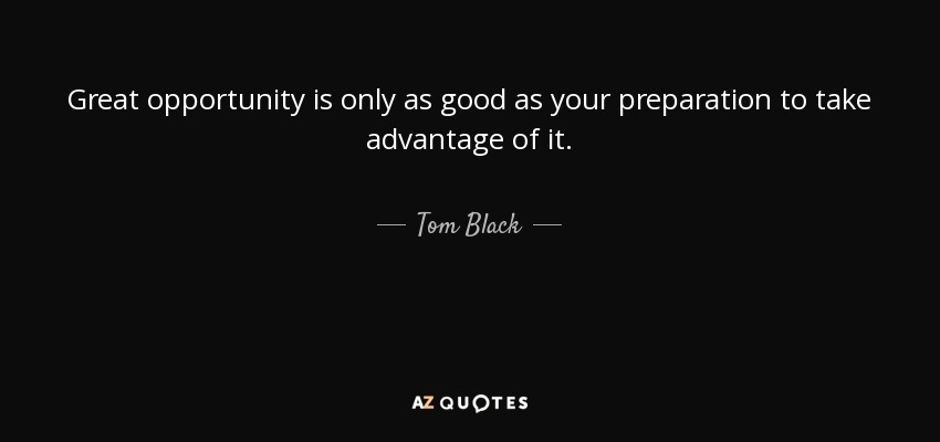 Great opportunity is only as good as your preparation to take advantage of it. - Tom Black