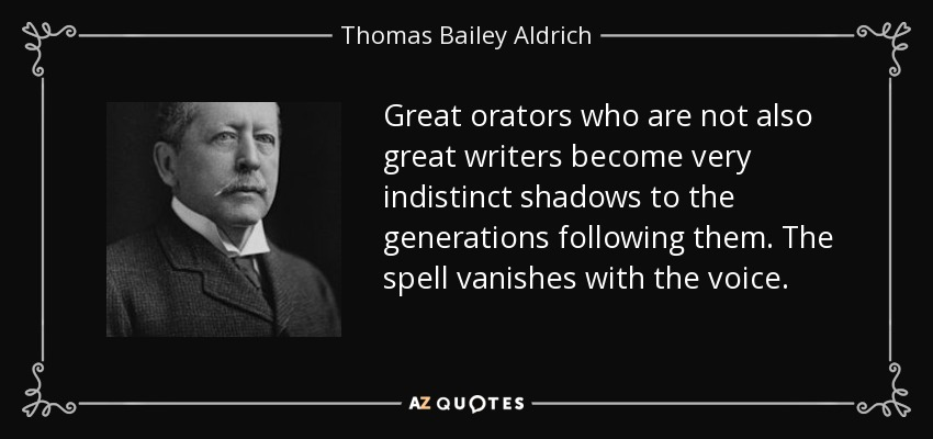 Great orators who are not also great writers become very indistinct shadows to the generations following them. The spell vanishes with the voice. - Thomas Bailey Aldrich