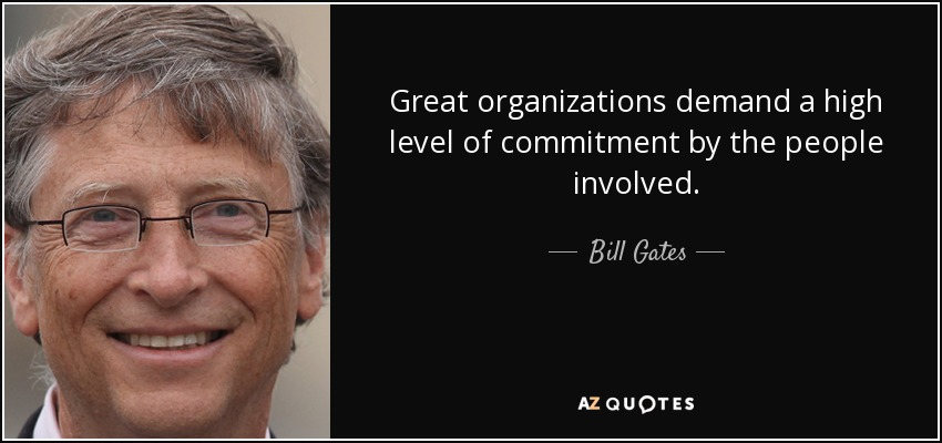 Great organizations demand a high level of commitment by the people involved. - Bill Gates