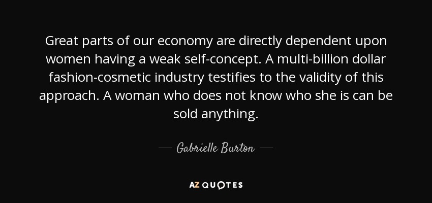 Great parts of our economy are directly dependent upon women having a weak self-concept. A multi-billion dollar fashion-cosmetic industry testifies to the validity of this approach. A woman who does not know who she is can be sold anything. - Gabrielle Burton