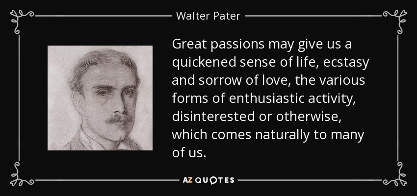Great passions may give us a quickened sense of life, ecstasy and sorrow of love, the various forms of enthusiastic activity, disinterested or otherwise, which comes naturally to many of us. - Walter Pater