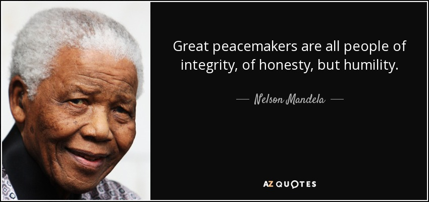 Great peacemakers are all people of integrity, of honesty, but humility. - Nelson Mandela