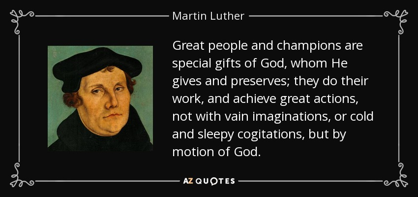 Great people and champions are special gifts of God, whom He gives and preserves; they do their work, and achieve great actions, not with vain imaginations, or cold and sleepy cogitations, but by motion of God. - Martin Luther