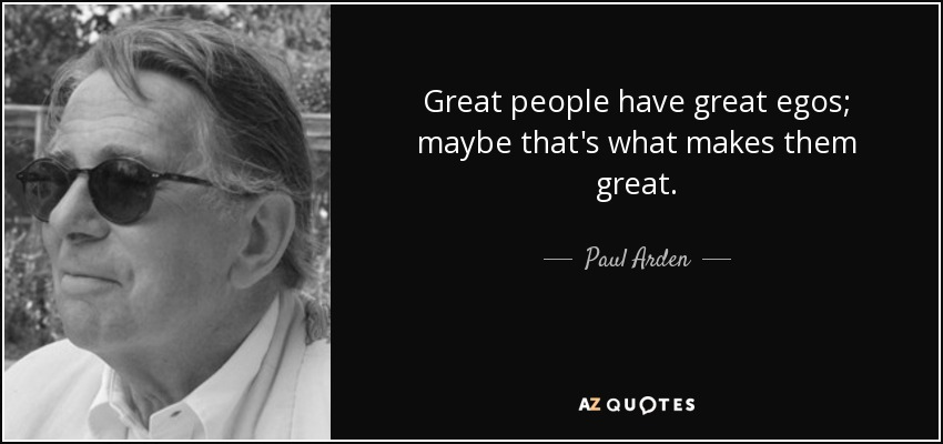 Great people have great egos; maybe that's what makes them great. - Paul Arden